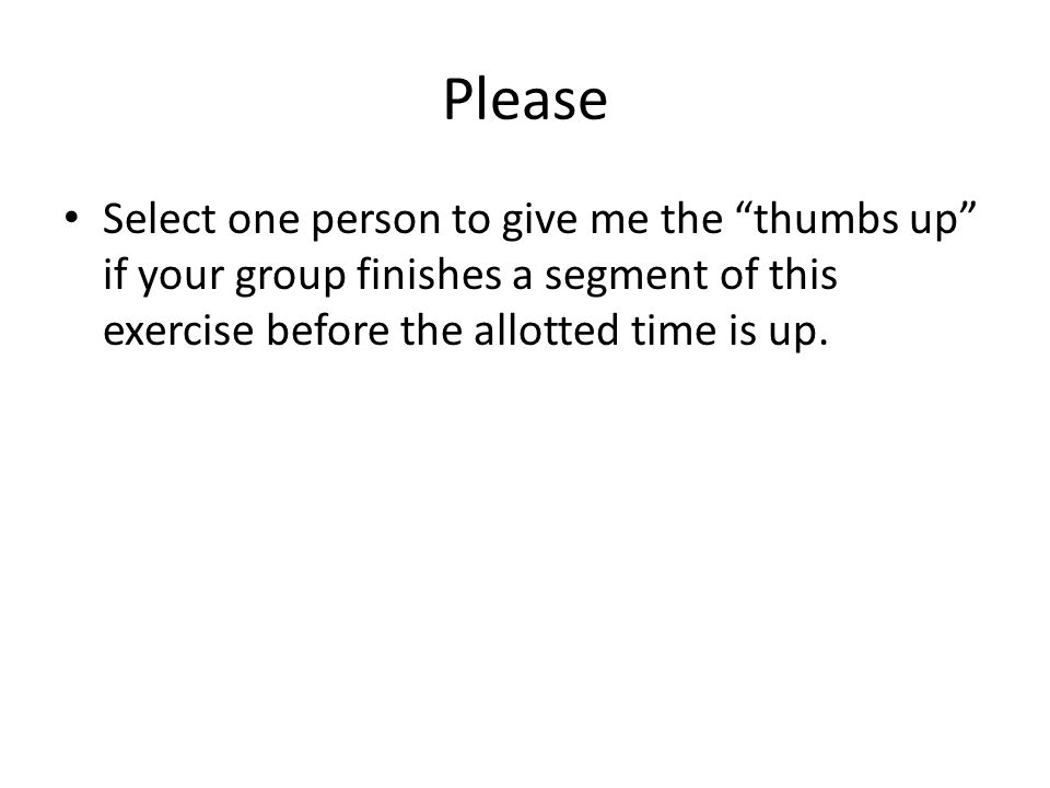 Please Select one person to give me the thumbs up if your group finishes a segment of this exercise before the allotted time is up.