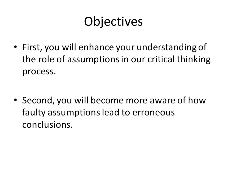 Objectives First, you will enhance your understanding of the role of assumptions in our critical thinking process. Second, you will become more aware