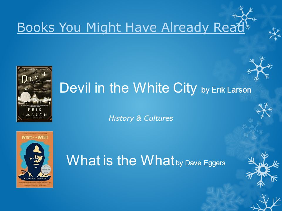 Books You Might Have Already Read History & Cultures Devil in the White City by Erik Larson What is the What by Dave Eggers