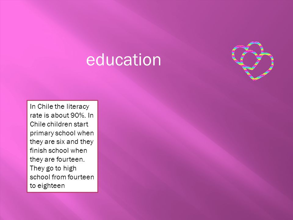 education In Chile the literacy rate is about 90%. In Chile children start primary school when they are six and they finish school when they are fourt