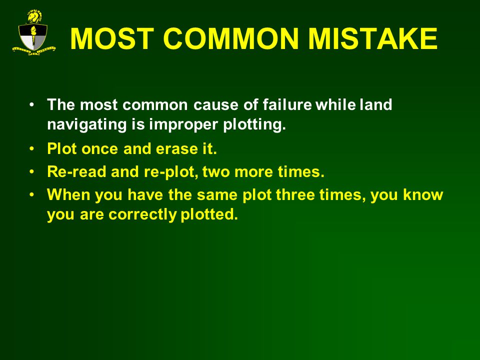 MOST COMMON MISTAKE The most common cause of failure while land navigating is improper plotting.