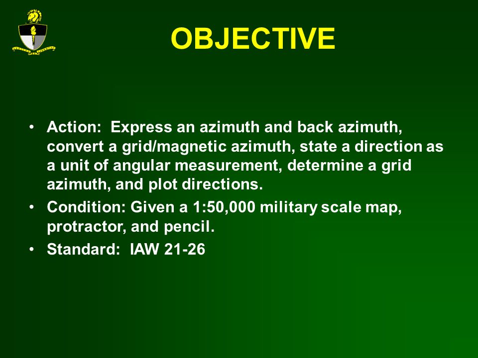 OBJECTIVE Action: Express an azimuth and back azimuth, convert a grid/magnetic azimuth, state a direction as a unit of angular measurement, determine a grid azimuth, and plot directions.
