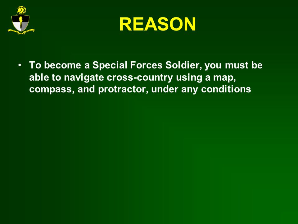 REASON To become a Special Forces Soldier, you must be able to navigate cross-country using a map, compass, and protractor, under any conditions