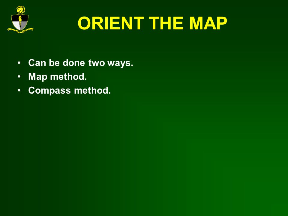 ORIENT THE MAP Can be done two ways. Map method. Compass method.