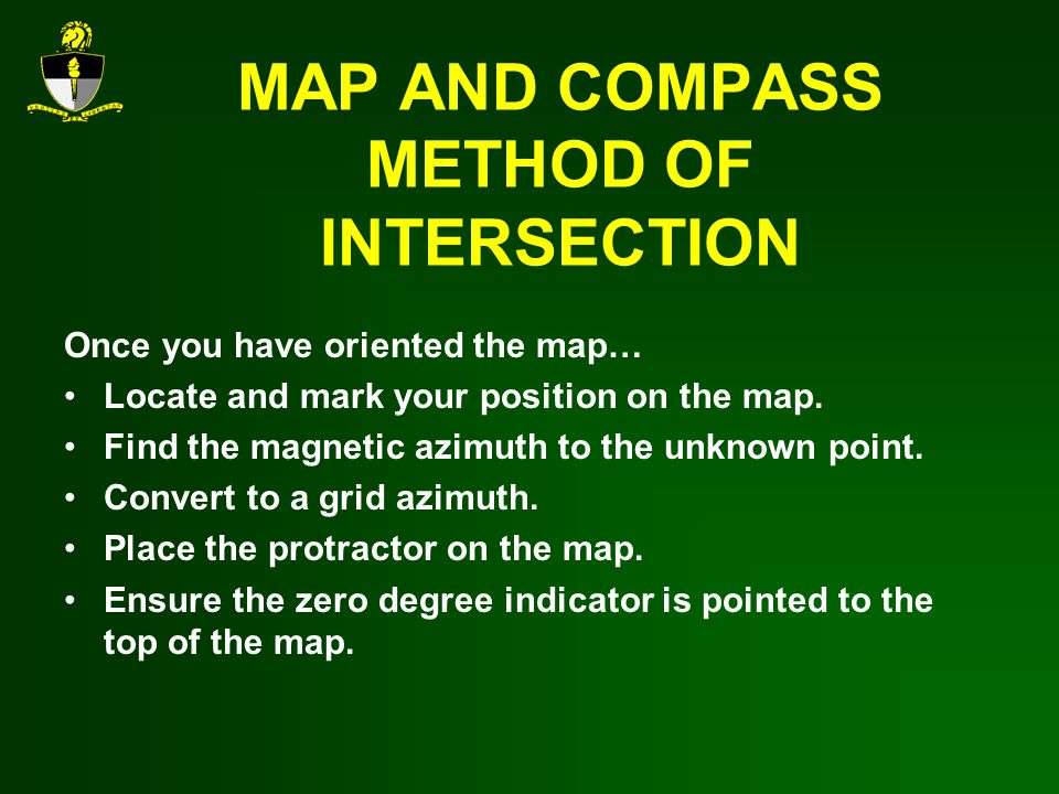 MAP AND COMPASS METHOD OF INTERSECTION Once you have oriented the map… Locate and mark your position on the map.