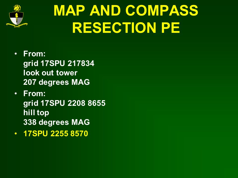 MAP AND COMPASS RESECTION PE From: grid 17SPU 217834 look out tower 207 degrees MAG From: grid 17SPU 2208 8655 hill top 338 degrees MAG 17SPU 2255 8570
