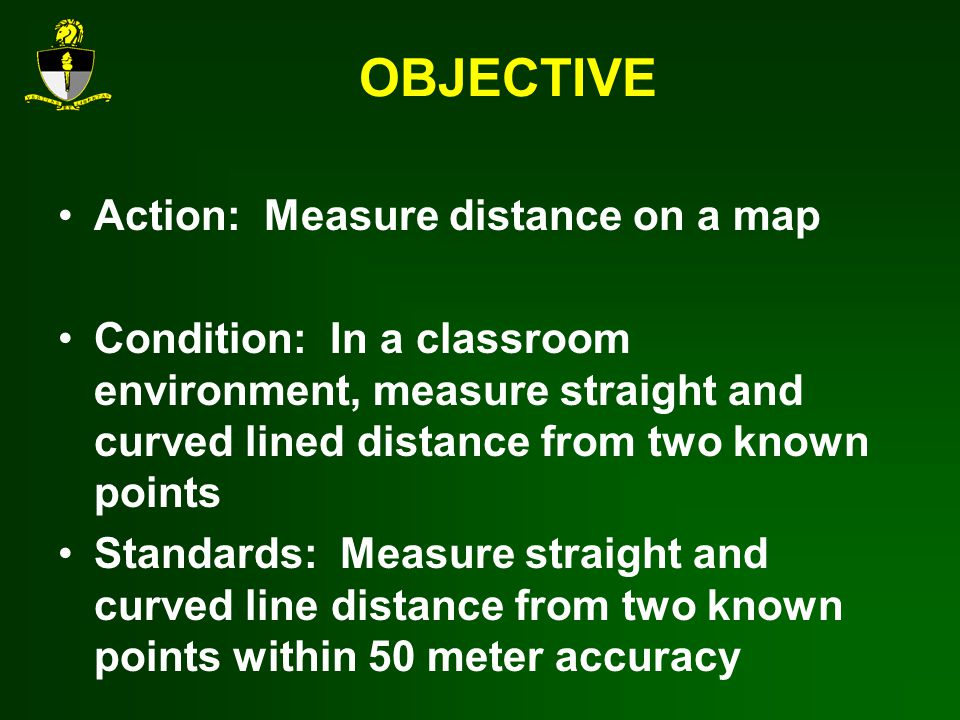 OBJECTIVE Action: Measure distance on a map Condition: In a classroom environment, measure straight and curved lined distance from two known points Standards: Measure straight and curved line distance from two known points within 50 meter accuracy
