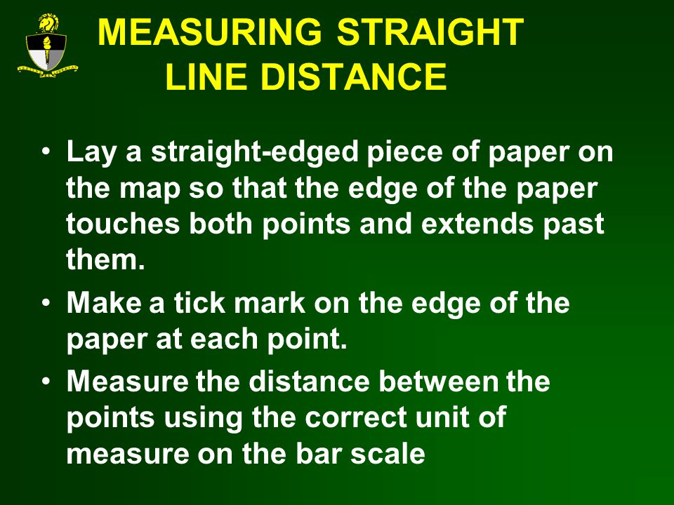 MEASURING STRAIGHT LINE DISTANCE Lay a straight-edged piece of paper on the map so that the edge of the paper touches both points and extends past them.