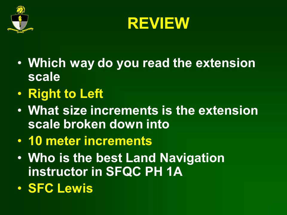 REVIEW Which way do you read the extension scale Right to Left What size increments is the extension scale broken down into 10 meter increments Who is the best Land Navigation instructor in SFQC PH 1A SFC Lewis