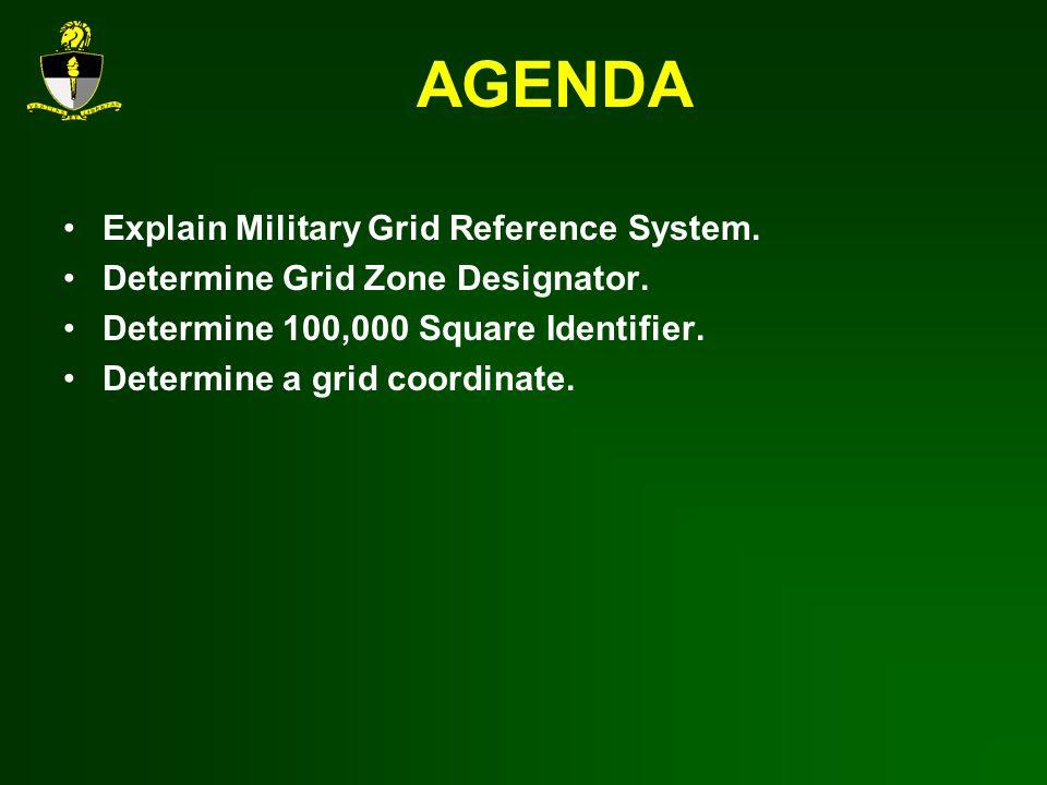 AGENDA Explain Military Grid Reference System. Determine Grid Zone Designator. Determine 100,000 Square Identifier. Determine a grid coordinate.