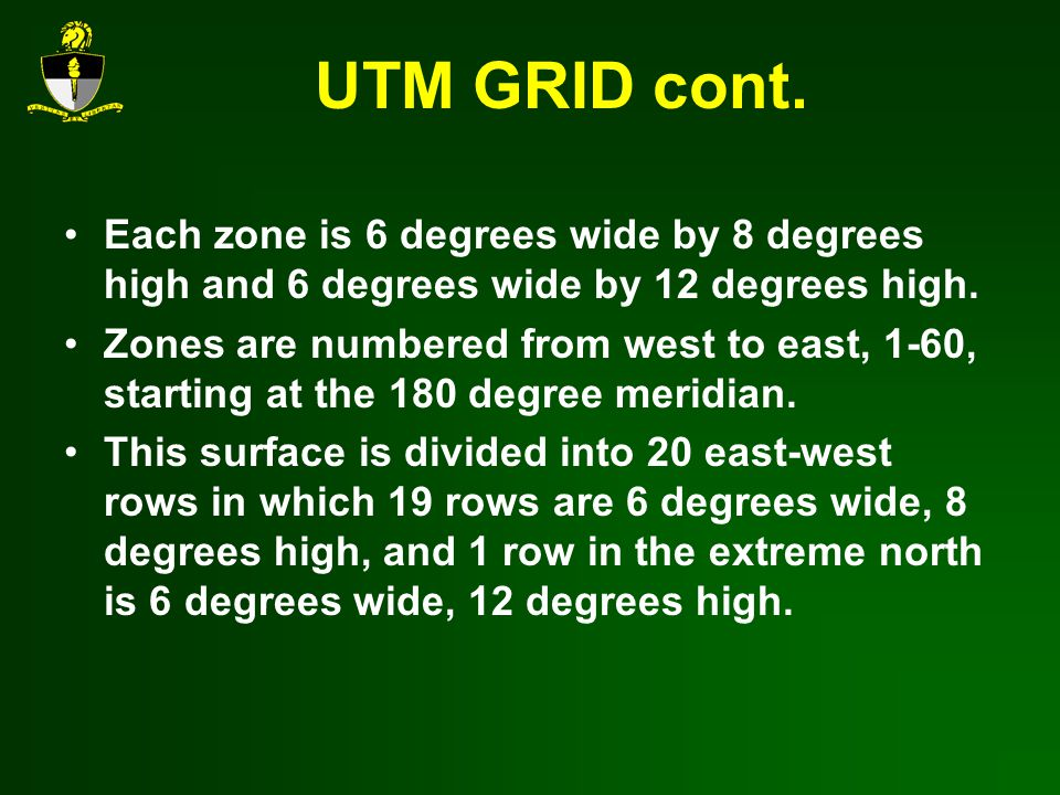UTM GRID cont.Each zone is 6 degrees wide by 8 degrees high and 6 degrees wide by 12 degrees high.