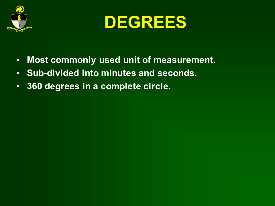 DEGREES Most commonly used unit of measurement.Sub-divided into minutes and seconds.