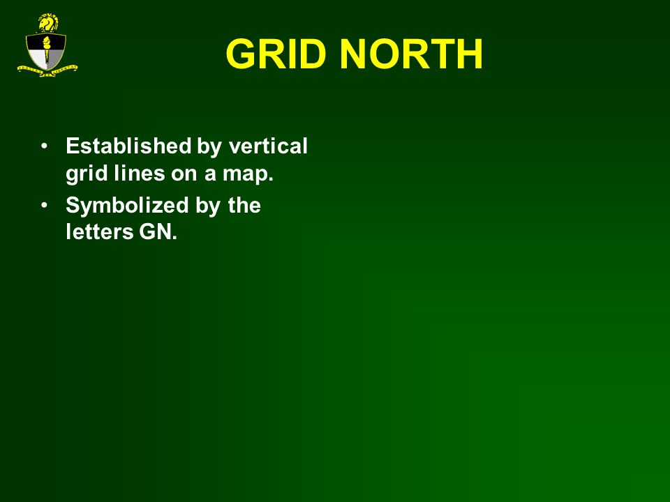 GRID NORTH Established by vertical grid lines on a map. Symbolized by the letters GN.