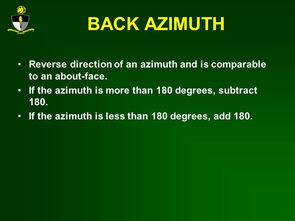 BACK AZIMUTH Reverse direction of an azimuth and is comparable to an about-face.