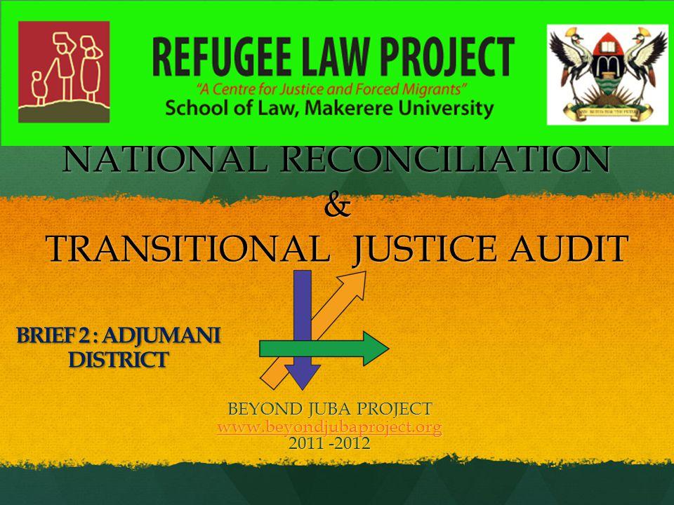NATIONAL RECONCILIATION & TRANSITIONAL JUSTICE AUDIT BEYOND JUBA PROJECT www.beyondjubaproject.org 2011 -2012 BRIEF 2 : ADJUMANI DISTRICT