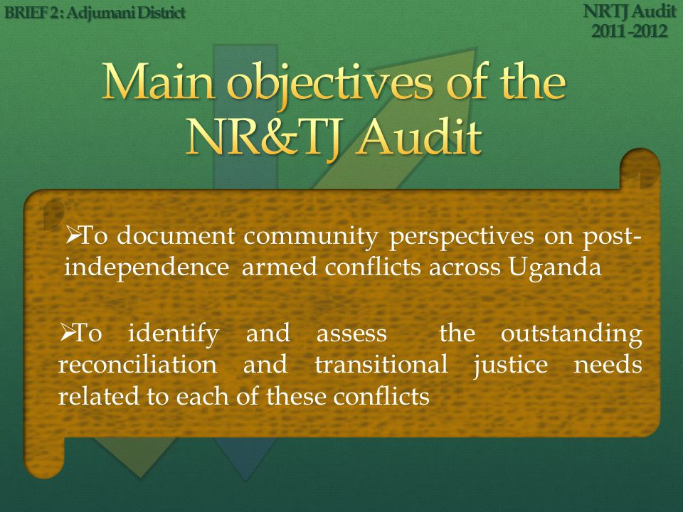 NRTJ Audit 2011 -2012 BRIEF 2 : Adjumani District To document community perspectives on post- independence armed conflicts across Uganda To identify and assess the outstanding reconciliation and transitional justice needs related to each of these conflicts