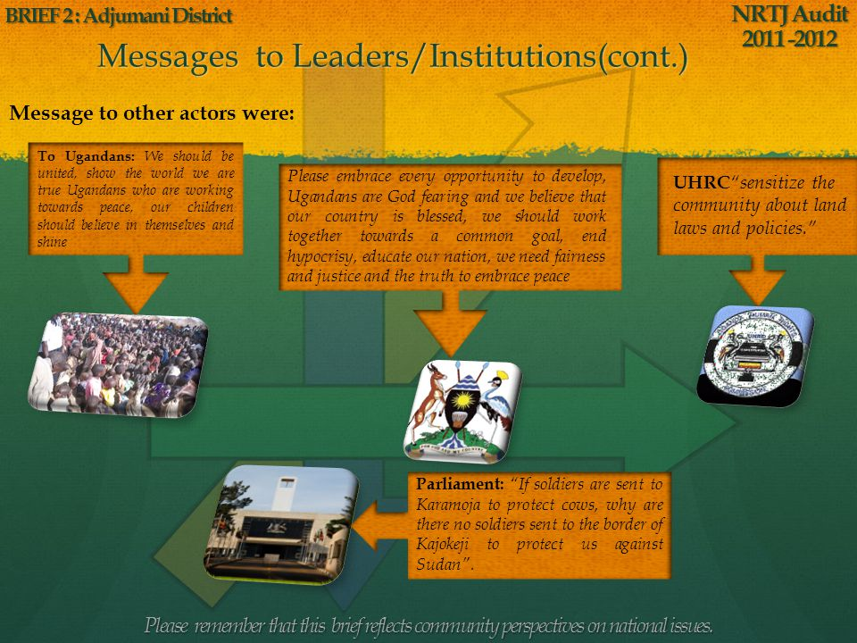 Messages to Leaders/Institutions When participants were asked to address a message to any leader or institution, the majority of the participants forwarded their messages to President Museveni because he is the one who caused most of the conflicts and suffering since 1986.