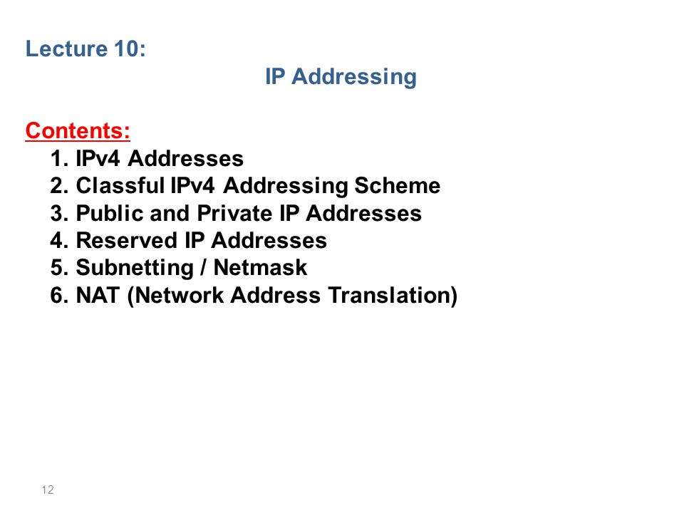 Lecture 10: IP Addressing Contents: 1. IPv4 Addresses 2. Classful IPv4 Addressing Scheme 3. Public and Private IP Addresses 4. Reserved IP Addresses 5