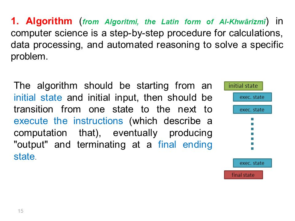 1. Algorithm ( from Algoritmi, the Latin form of Al-Khwārizmī ) in computer science is a step-by-step procedure for calculations, data processing, and
