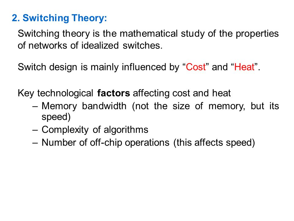 2. Switching Theory: Switching theory is the mathematical study of the properties of networks of idealized switches. Switch design is mainly influence
