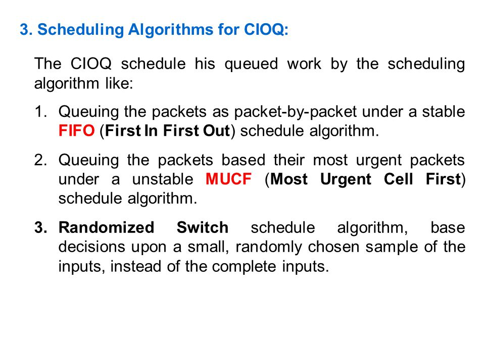 3. Scheduling Algorithms for CIOQ: The CIOQ schedule his queued work by the scheduling algorithm like: 1.Queuing the packets as packet-by-packet under