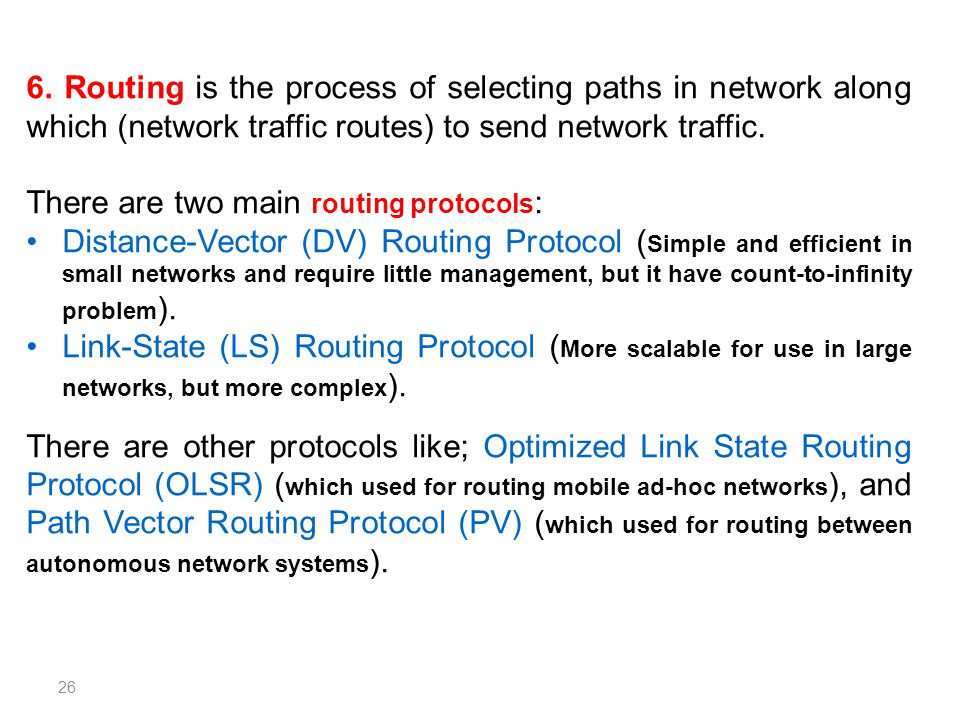 6. Routing is the process of selecting paths in network along which (network traffic routes) to send network traffic. There are two main routing proto