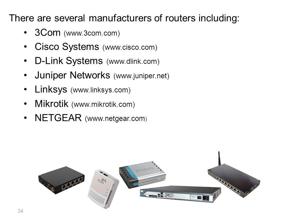 There are several manufacturers of routers including: 3Com (www.3com.com) Cisco Systems (www.cisco.com) D-Link Systems (www.dlink.com) Juniper Network