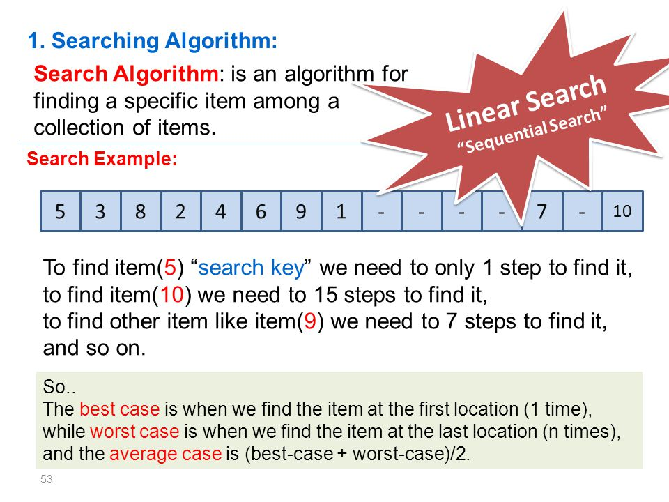 53 Search Algorithm: is an algorithm for finding a specific item among a collection of items. 1. Searching Algorithm: 53824691----7- 10 Search Example
