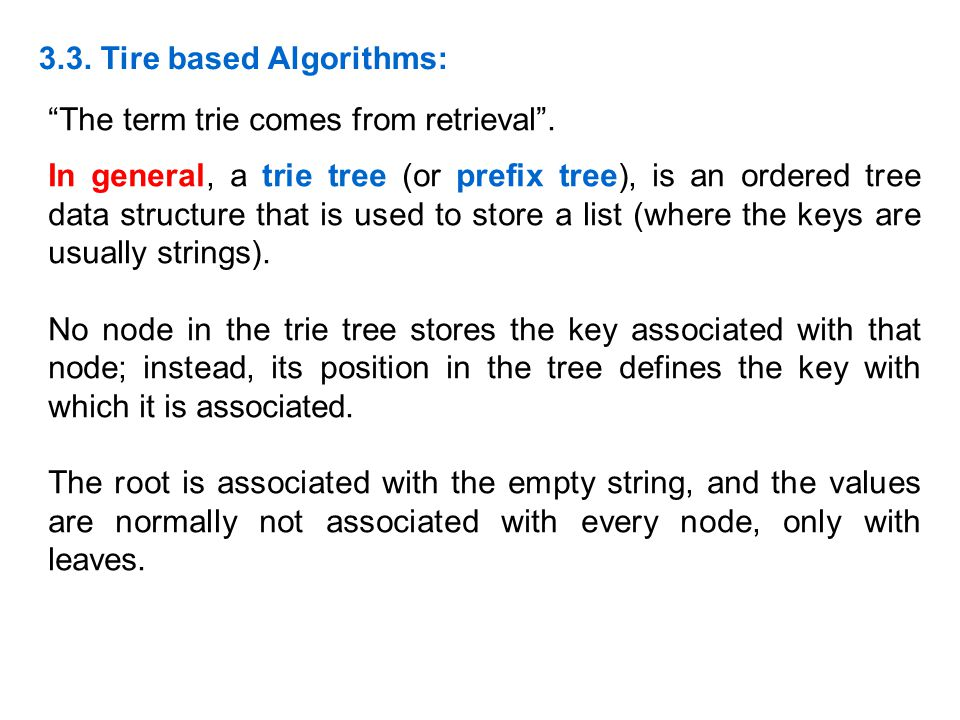 The term trie comes from retrieval. In general, a trie tree (or prefix tree), is an ordered tree data structure that is used to store a list (where th