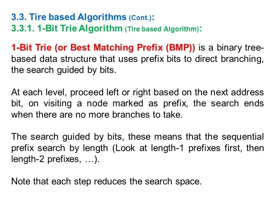 1-Bit Trie (or Best Matching Prefix (BMP)) is a binary tree- based data structure that uses prefix bits to direct branching, the search guided by bits