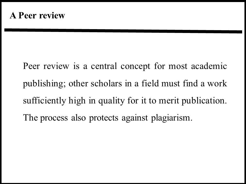 Peer review is a central concept for most academic publishing; other scholars in a field must find a work sufficiently high in quality for it to merit