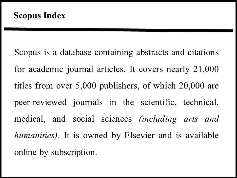 Scopus Index Scopus is a database containing abstracts and citations for academic journal articles. It covers nearly 21,000 titles from over 5,000 pub