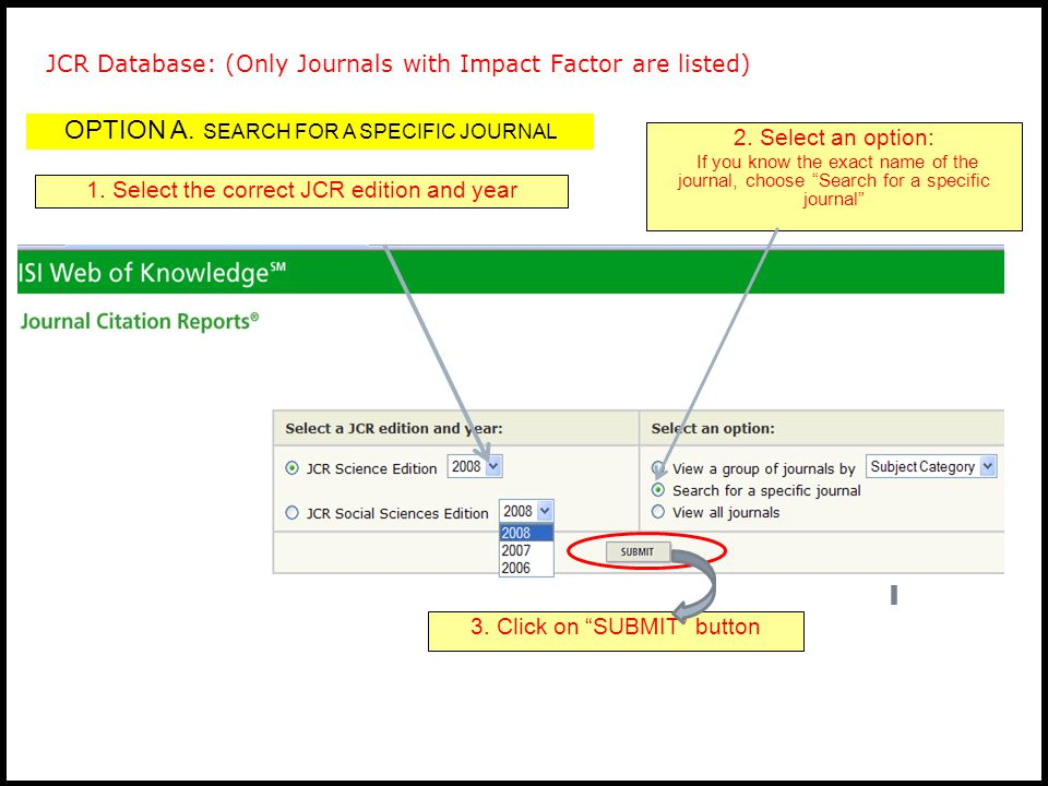 JCR Database: (Only Journals with Impact Factor are listed) 1. Select the correct JCR edition and year 3. Click on SUBMIT button 2. Select an option: