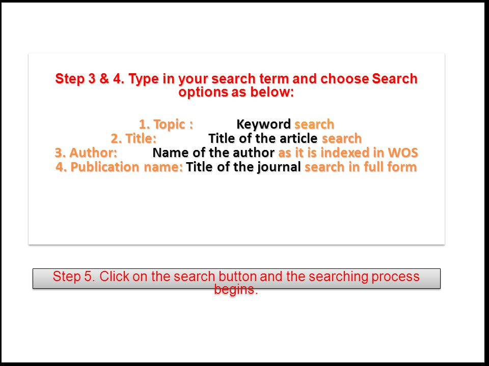 Step 3 & 4. Type in your search term and choose Search options as below: 1. Topic : Keyword search 2. Title: Title of the article search 3. Author: Na
