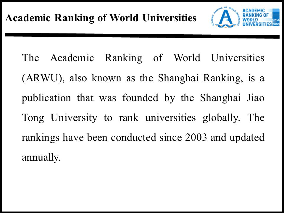 Academic Ranking of World Universities The Academic Ranking of World Universities (ARWU), also known as the Shanghai Ranking, is a publication that wa