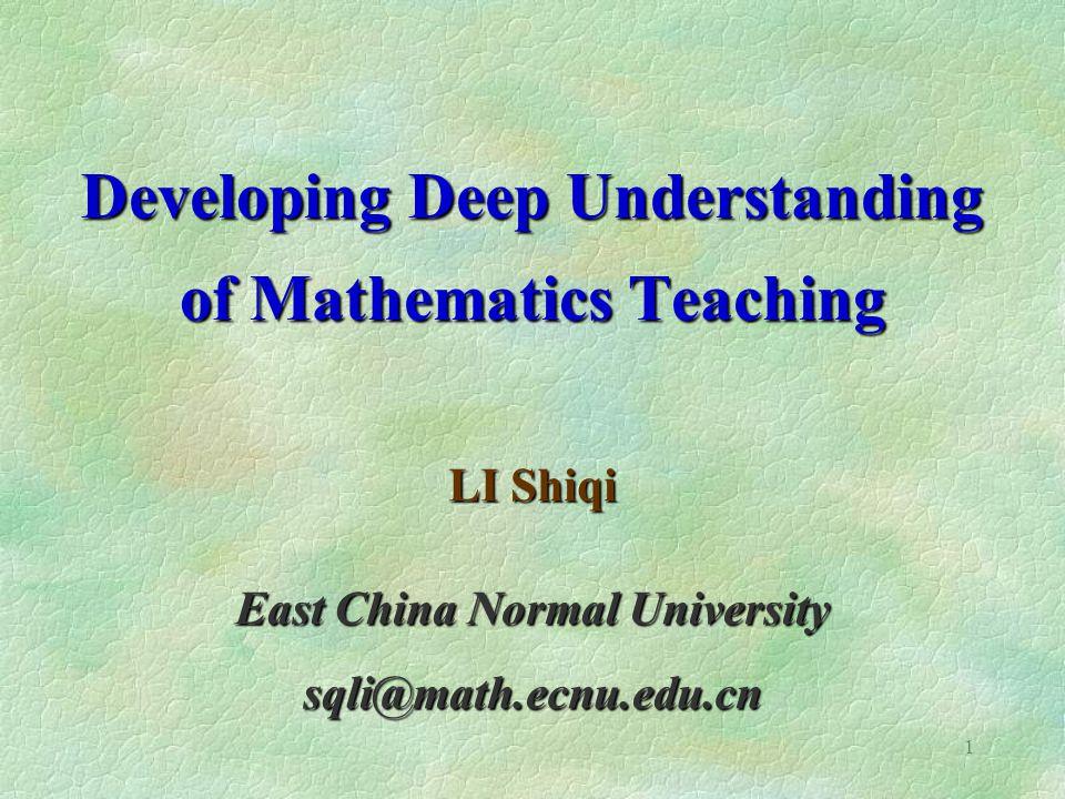 1 Developing Deep Understanding of Mathematics Teaching LI Shiqi East China Normal University sqli@math.ecnu.edu.cn
