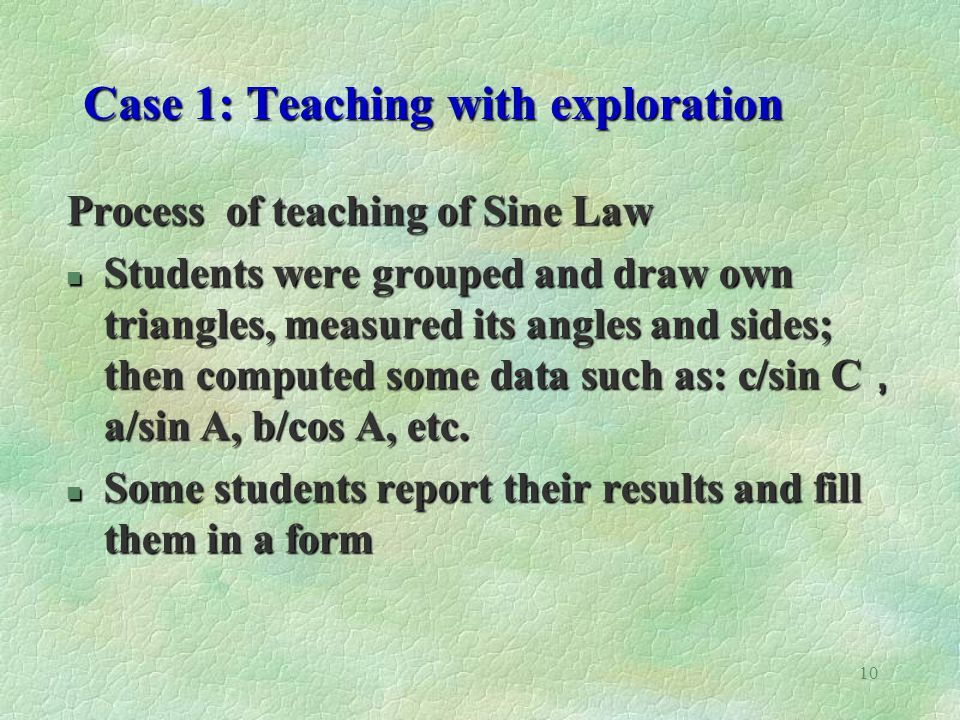 10 Case 1: Teaching with exploration Case 1: Teaching with exploration Process of teaching of Sine Law Students were grouped and draw own triangles, measured its angles and sides; then computed some data such as: c/sin C a/sin A, b/cos A, etc.