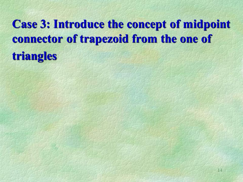 14 Case 3: Introduce the concept of midpoint connector of trapezoid from the one of triangles