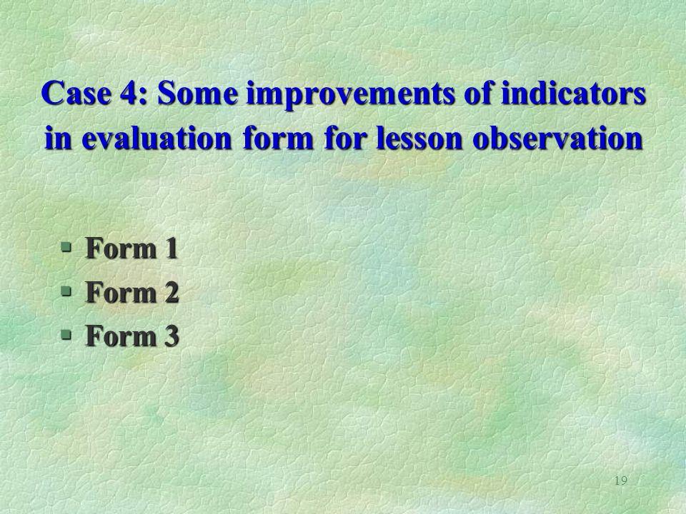 19 Case 4: Some improvements of indicators in evaluation form for lesson observation §Form 1 §Form 2 §Form 3