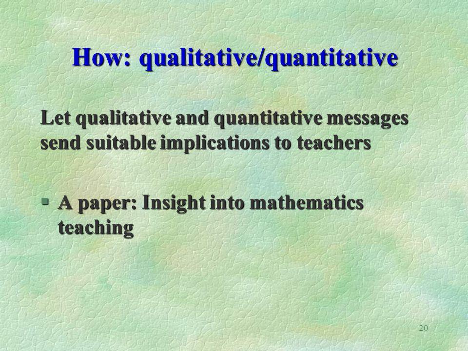 20 How: qualitative/quantitative Let qualitative and quantitative messages send suitable implications to teachers §A paper: Insight into mathematics teaching