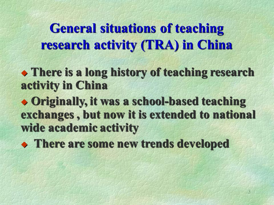 3 General situations of teaching research activity (TRA) in China There is a long history of teaching research activity in China There is a long history of teaching research activity in China Originally, it was a school-based teaching exchanges, but now it is extended to national wide academic activity Originally, it was a school-based teaching exchanges, but now it is extended to national wide academic activity There are some new trends developed There are some new trends developed