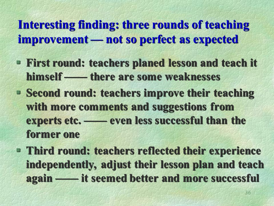 36 Interesting finding: three rounds of teaching improvement not so perfect as expected §First round: teachers planed lesson and teach it himself there are some weaknesses §Second round: teachers improve their teaching with more comments and suggestions from experts etc.