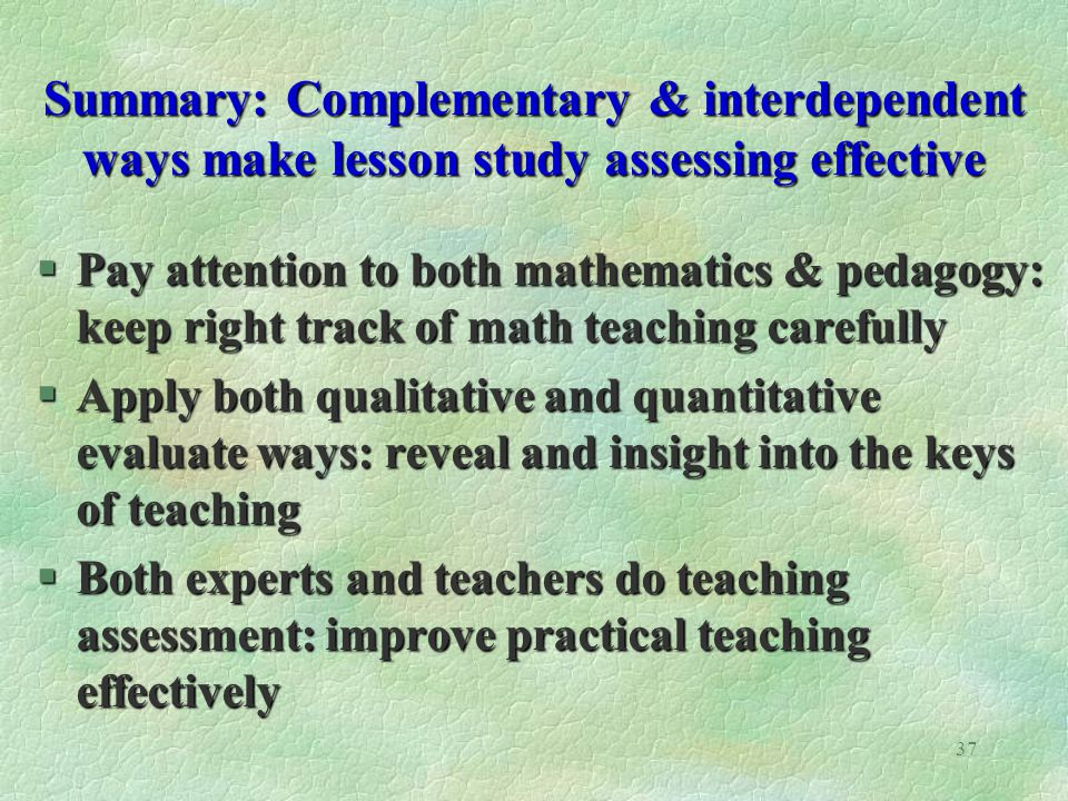 37 Summary: Complementary & interdependent ways make lesson study assessing effective §Pay attention to both mathematics & pedagogy: keep right track of math teaching carefully §Apply both qualitative and quantitative evaluate ways: reveal and insight into the keys of teaching §Both experts and teachers do teaching assessment: improve practical teaching effectively