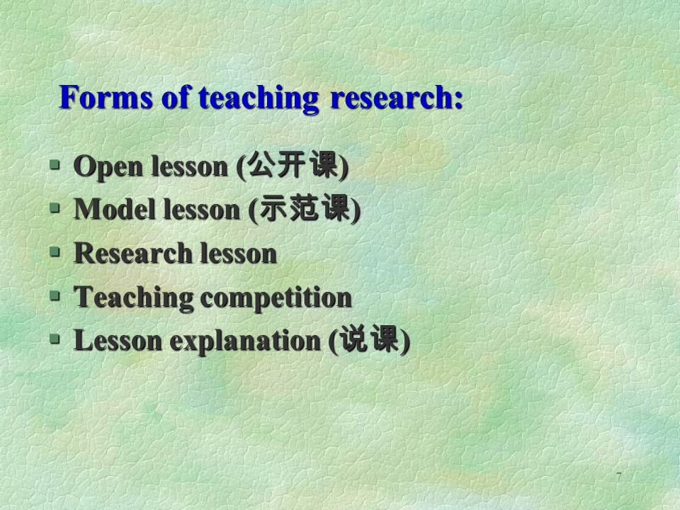 7 Forms of teaching research: §Open lesson ( ) §Model lesson ( ) §Research lesson §Teaching competition §Lesson explanation ( )