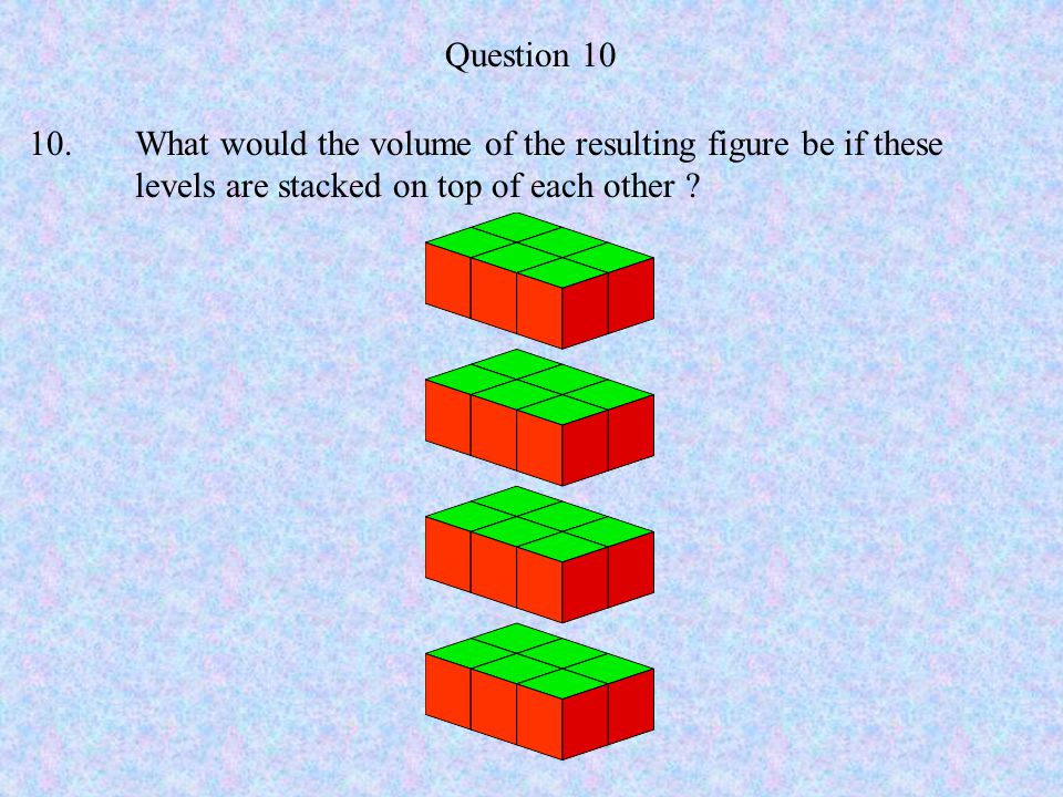 Question 10 10.What would the volume of the resulting figure be if these levels are stacked on top of each other ?