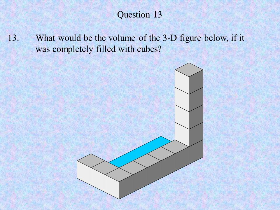 Question 13 13.What would be the volume of the 3-D figure below, if it was completely filled with cubes?