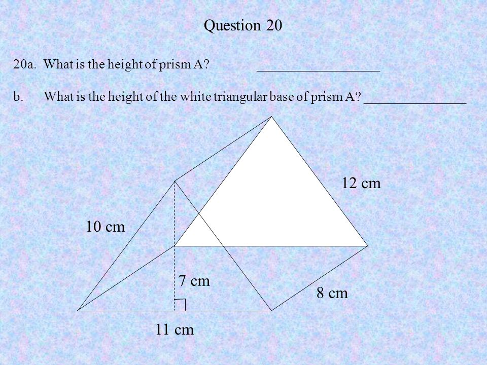 Question 20 20a. What is the height of prism A? __________________ b. What is the height of the white triangular base of prism A? _______________ 11 c
