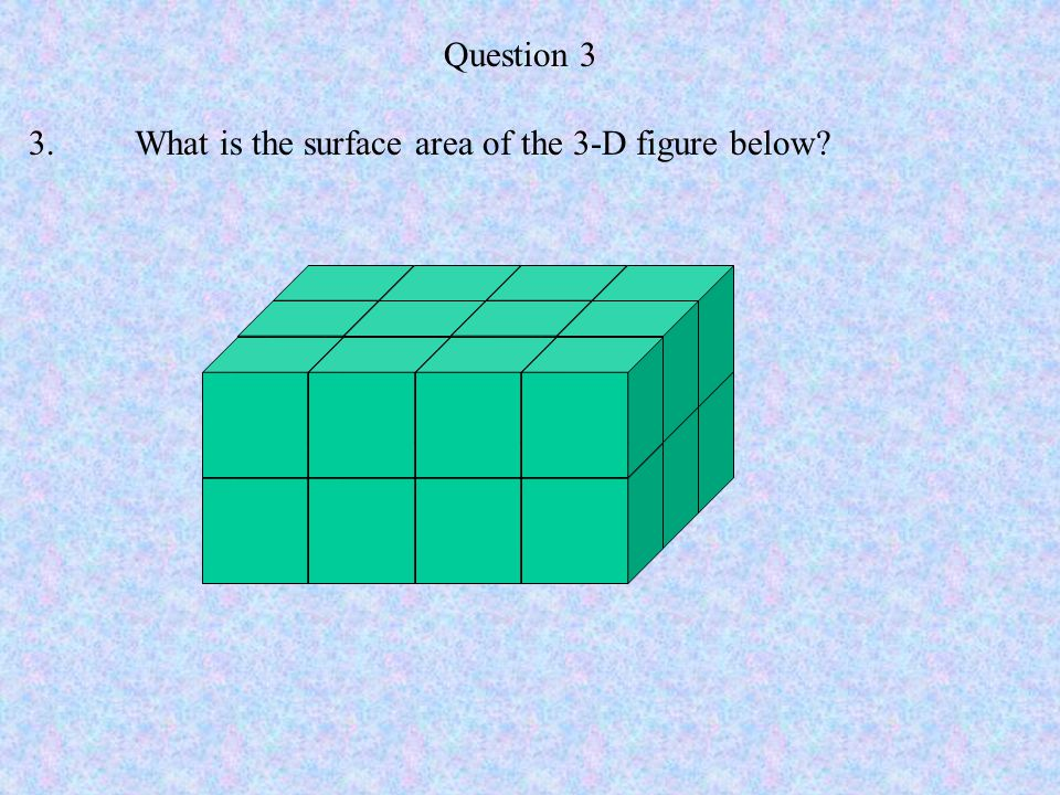 Question 3 3.What is the surface area of the 3-D figure below?