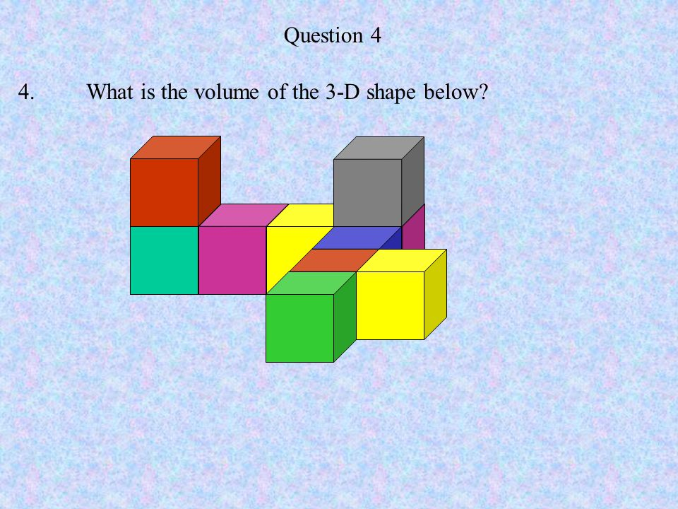 Question 4 4.What is the volume of the 3-D shape below?