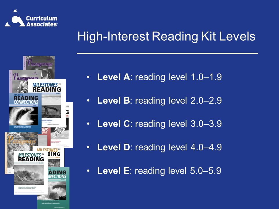 High-Interest Reading Kit Levels Level A: reading level 1.0–1.9 Level B: reading level 2.0–2.9 Level C: reading level 3.0–3.9 Level D: reading level 4.0–4.9 Level E: reading level 5.0–5.9